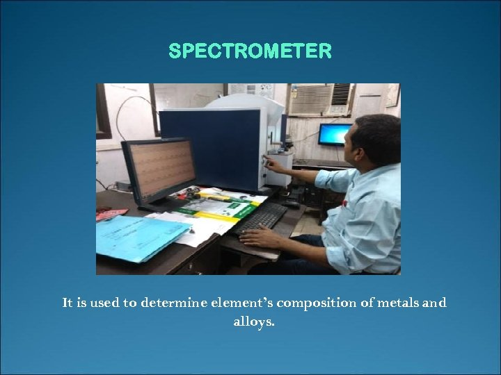 SPECTROMETER It is used to determine element's composition of metals and alloys.