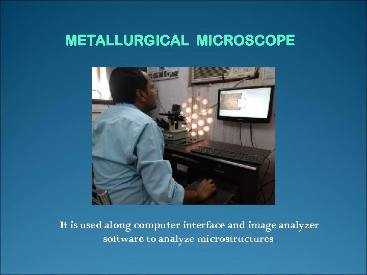 METALLURGICAL MICROSCOPE It is used along computer interface and image analyzer software to analyze