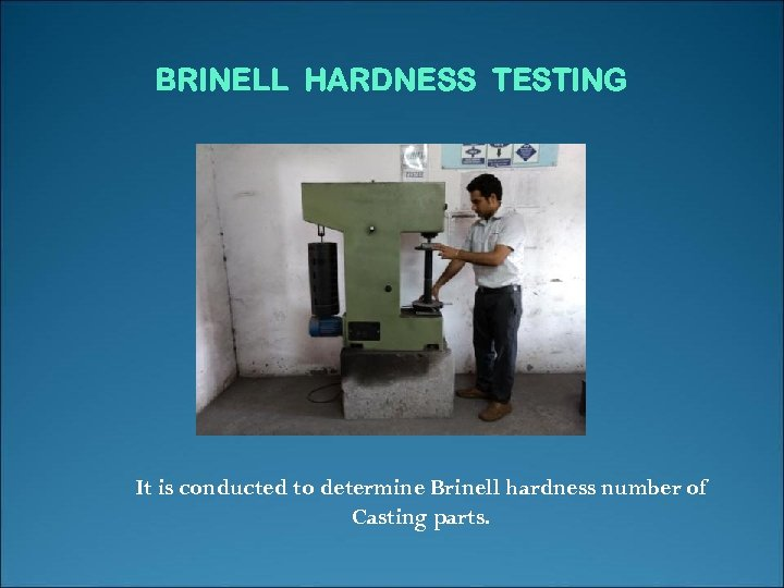 BRINELL HARDNESS TESTING It is conducted to determine Brinell hardness number of Casting parts.