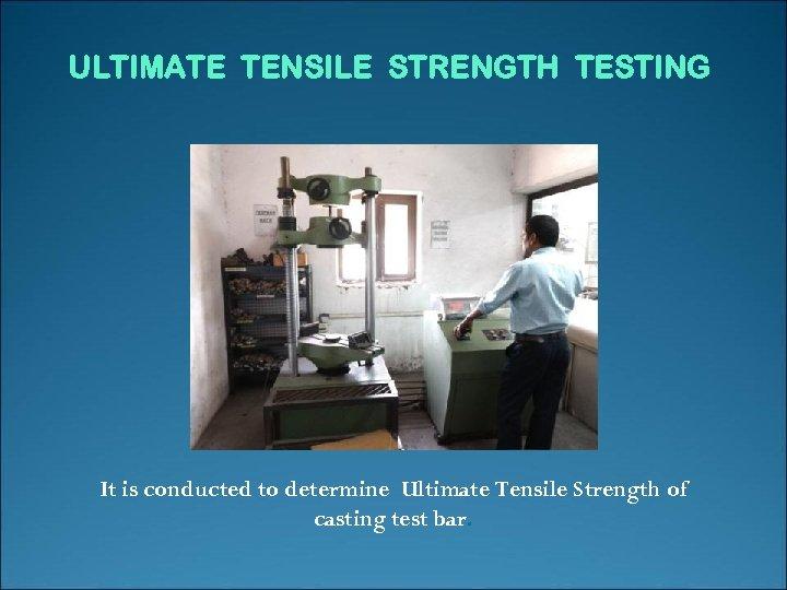 ULTIMATE TENSILE STRENGTH TESTING It is conducted to determine Ultimate Tensile Strength of casting