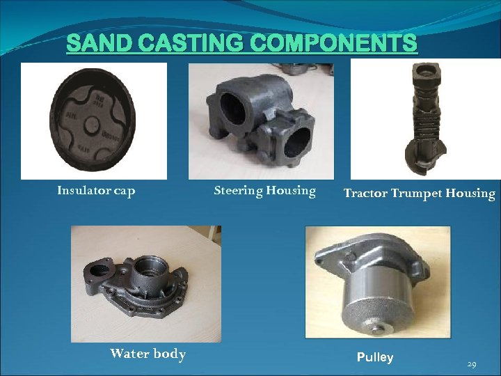 SAND CASTING COMPONENTS Housing (Steering) Insulator cap Water body Steering Housing Tractor Trumpet Housing