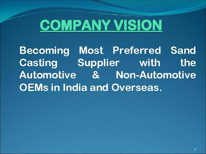 COMPANY VISION Becoming Most Preferred Sand Casting Supplier with the Automotive & Non-Automotive OEMs