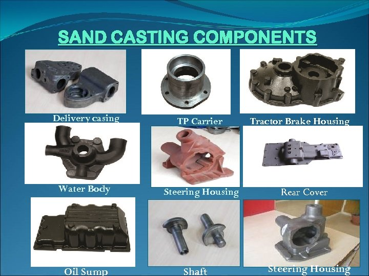 SAND CASTING COMPONENTS Delivery casing TP Carrier Water Body Steering Housing (teering) Oil Sump