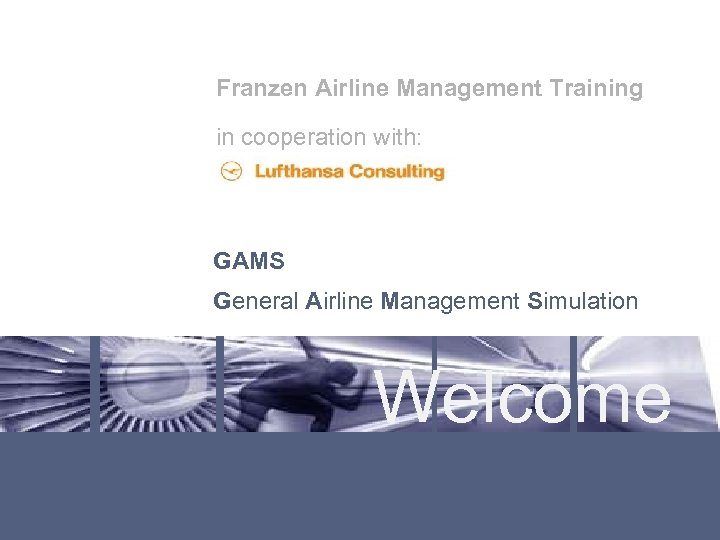Franzen Airline Management Training in cooperation with: GAMS General Airline Management Simulation Welcome Lufthansa