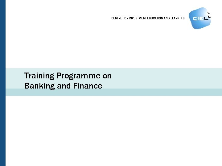 CENTRE FOR INVESTMENT EDUCATION AND LEARNING Training Programme on Banking and Finance