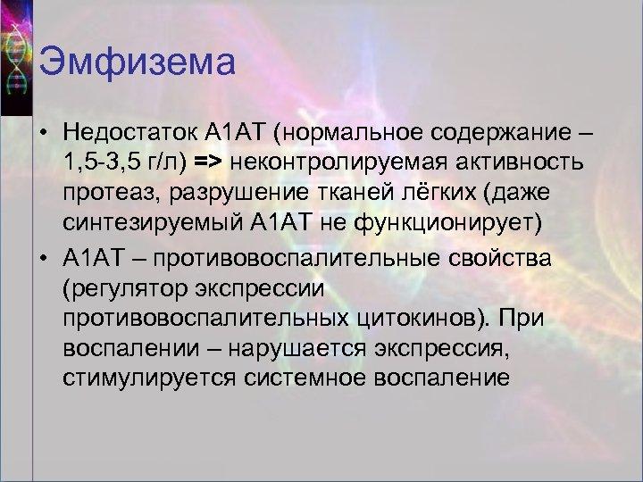 Эмфизема • Недостаток А 1 АТ (нормальное содержание – 1, 5 -3, 5 г/л)