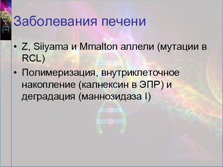 Заболевания печени • Z, Siiyama и Mmalton аллели (мутации в RCL) • Полимеризация, внутриклеточное