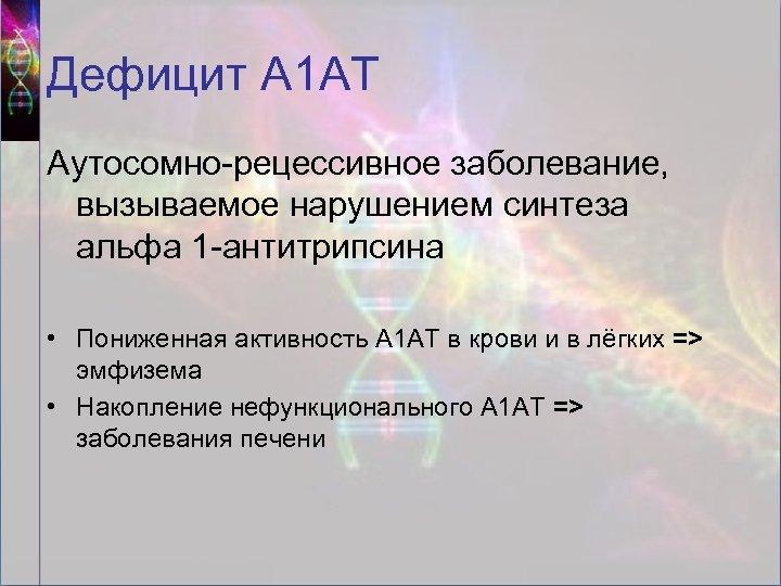 Дефицит А 1 АТ Аутосомно-рецессивное заболевание, вызываемое нарушением синтеза альфа 1 -антитрипсина • Пониженная