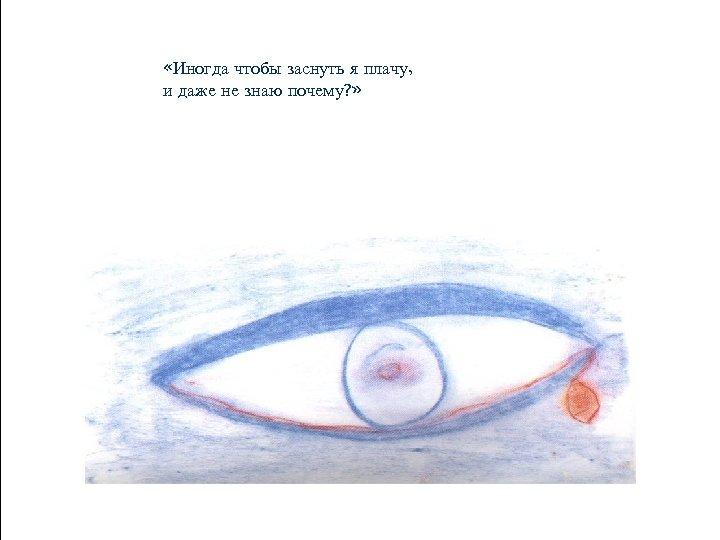 «Иногда чтобы заснуть я плачу, и даже не знаю почему? »