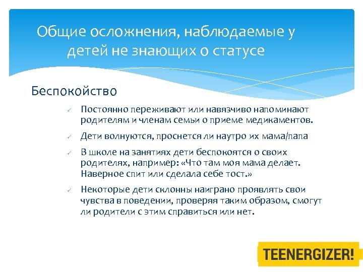 Общие осложнения, наблюдаемые у детей не знающих о статусе Беспокойство ü ü Постоянно переживают