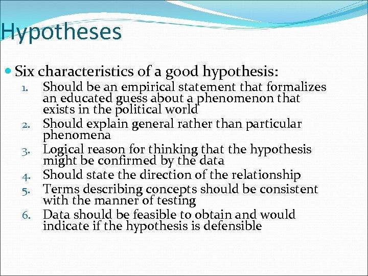 Hypotheses Six characteristics of a good hypothesis: 1. 2. 3. 4. 5. 6. Should