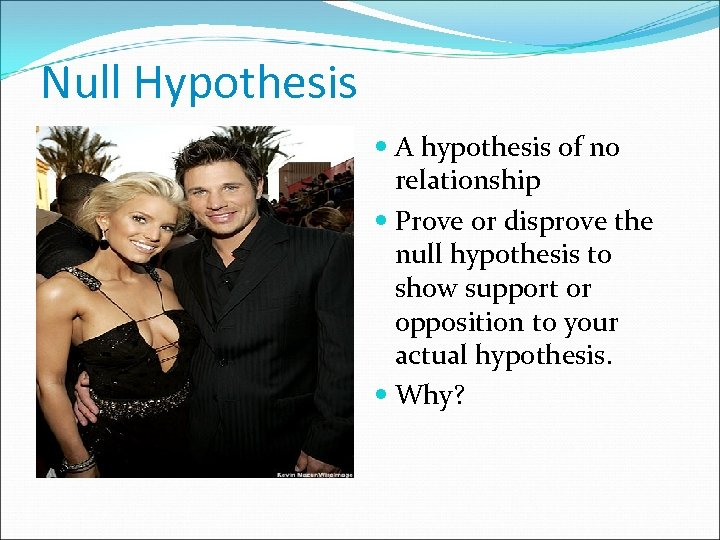Null Hypothesis A hypothesis of no relationship Prove or disprove the null hypothesis to