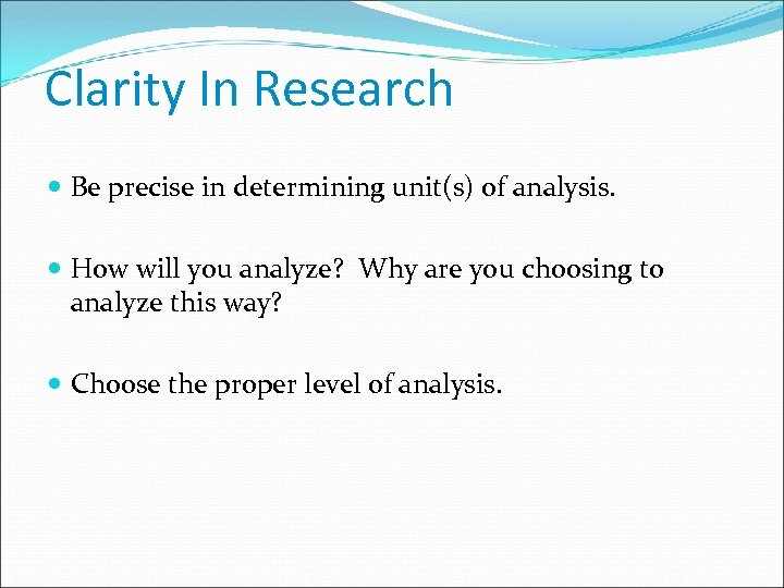 Clarity In Research Be precise in determining unit(s) of analysis. How will you analyze?
