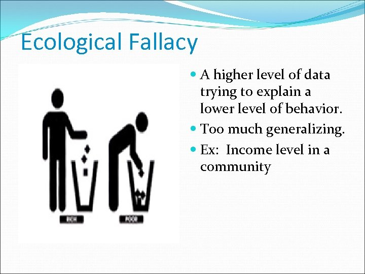 Ecological Fallacy A higher level of data trying to explain a lower level of