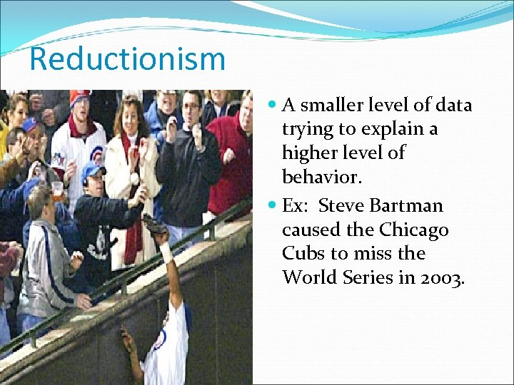 Reductionism A smaller level of data trying to explain a higher level of behavior.