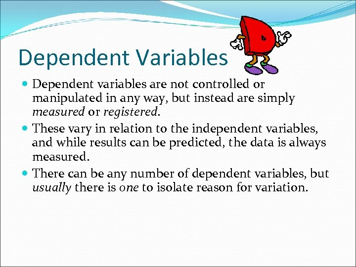 Dependent Variables Dependent variables are not controlled or manipulated in any way, but instead