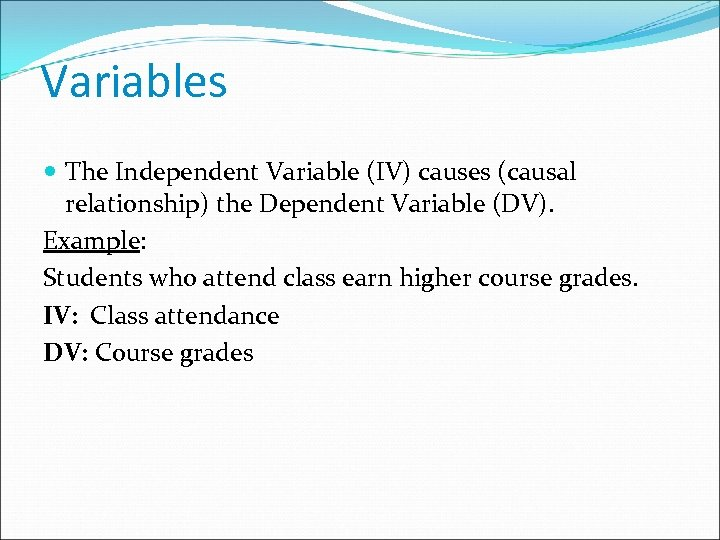 Variables The Independent Variable (IV) causes (causal relationship) the Dependent Variable (DV). Example: Students