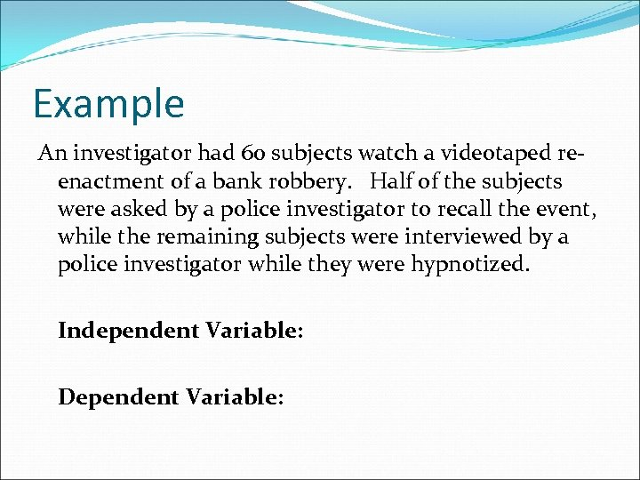 Example An investigator had 60 subjects watch a videotaped reenactment of a bank robbery.