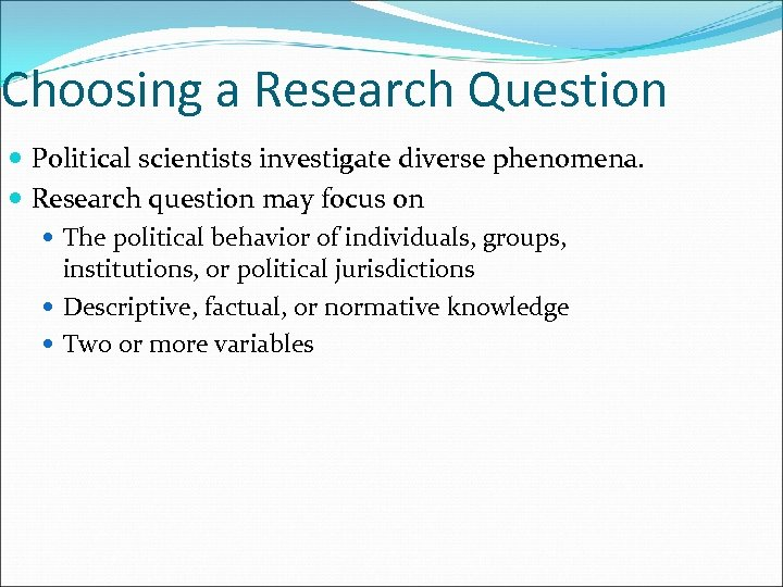 Choosing a Research Question Political scientists investigate diverse phenomena. Research question may focus on