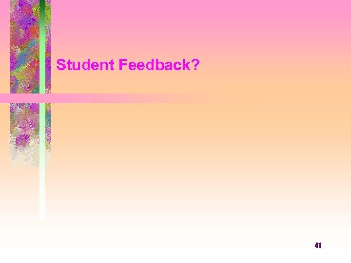 Student Feedback? 41