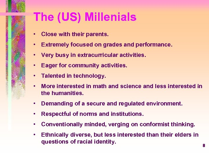 The (US) Millenials • Close with their parents. • Extremely focused on grades and
