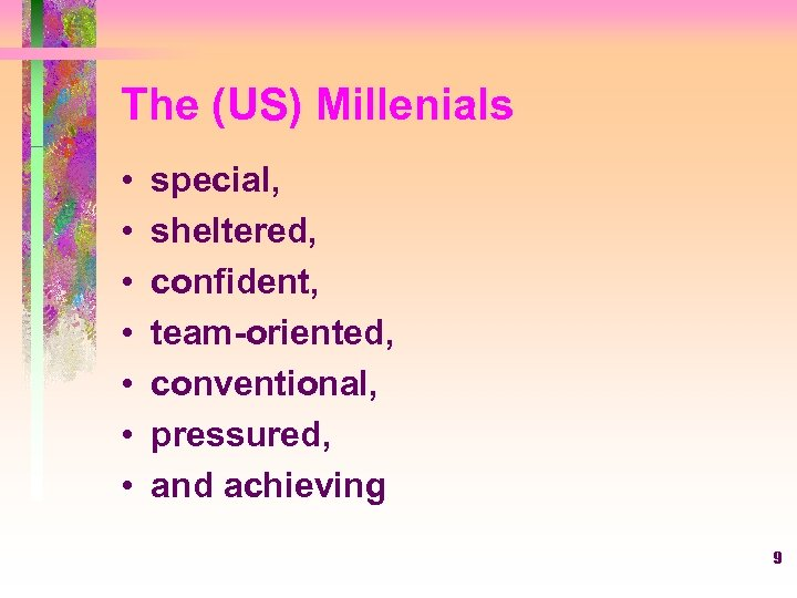 The (US) Millenials • • special, sheltered, confident, team-oriented, conventional, pressured, and achieving 9