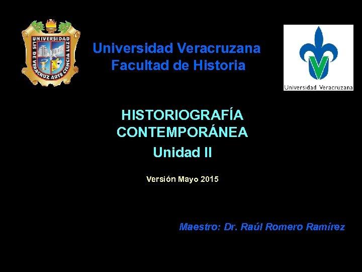 Universidad Veracruzana Facultad de Historia HISTORIOGRAFÍA CONTEMPORÁNEA Unidad II Versión Mayo 2015 Maestro: Dr.