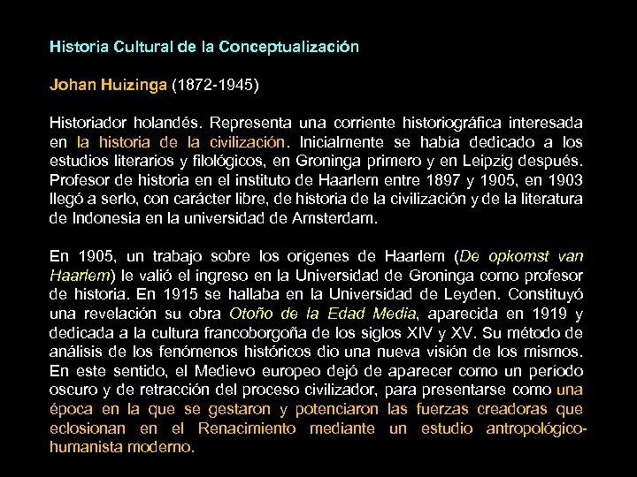 Historia Cultural de la Conceptualización Johan Huizinga (1872 -1945) Historiador holandés. Representa una corriente