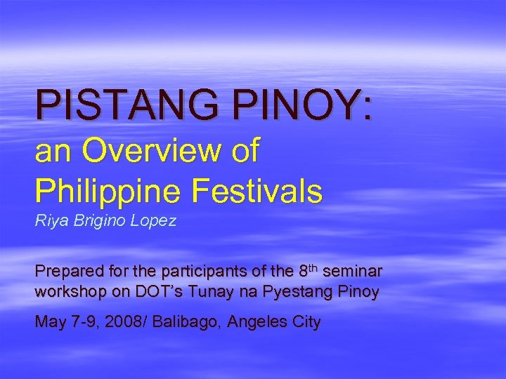 PISTANG PINOY: an Overview of Philippine Festivals Riya Brigino Lopez Prepared for the participants