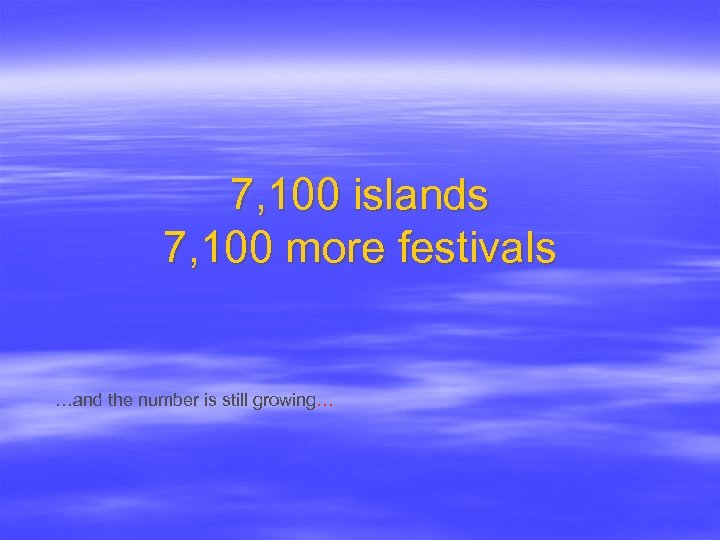 7, 100 islands 7, 100 more festivals …and the number is still growing…