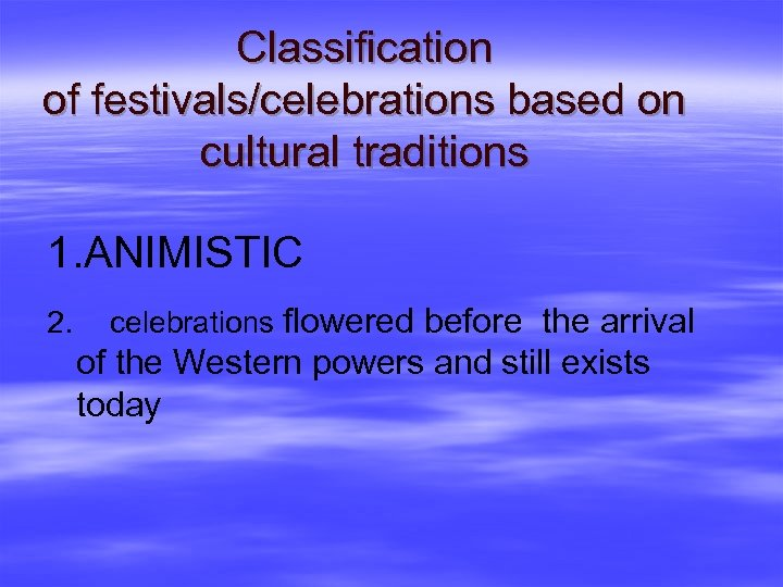 Classification of festivals/celebrations based on cultural traditions 1. ANIMISTIC 2. celebrations flowered before the