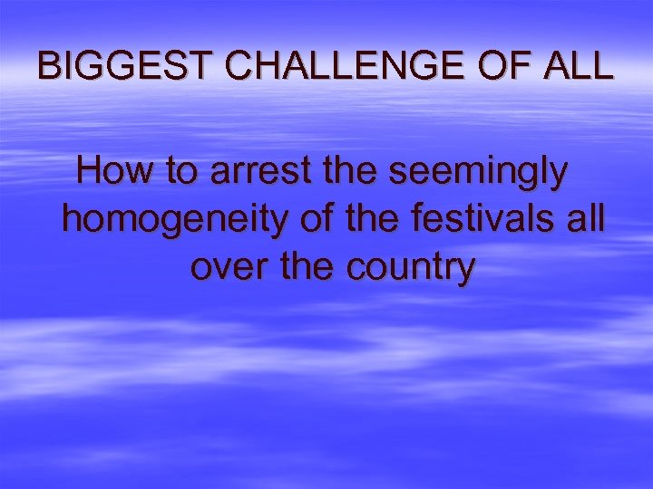 BIGGEST CHALLENGE OF ALL How to arrest the seemingly homogeneity of the festivals all