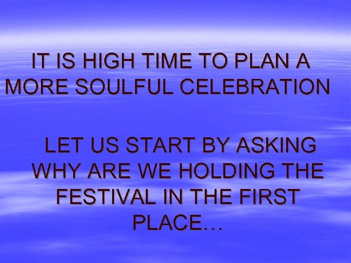 IT IS HIGH TIME TO PLAN A MORE SOULFUL CELEBRATION LET US START BY