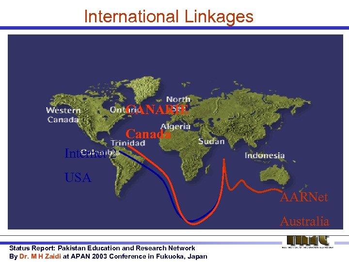 International Linkages CANARIE Canada Internet 2 USA AARNet Australia Status Report: Pakistan Education and
