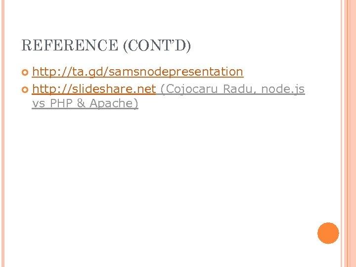 REFERENCE (CONT'D) http: //ta. gd/samsnodepresentation http: //slideshare. net (Cojocaru Radu, node. js vs PHP