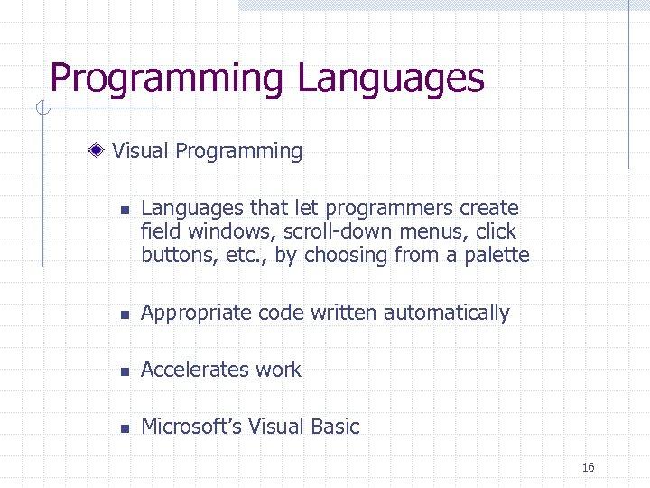 Programming Languages Visual Programming n Languages that let programmers create field windows, scroll-down menus,