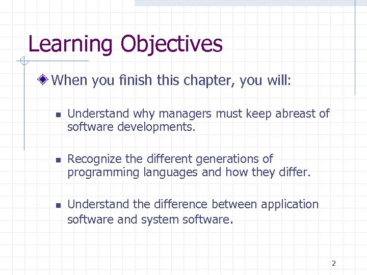 Learning Objectives When you finish this chapter, you will: n n n Understand why