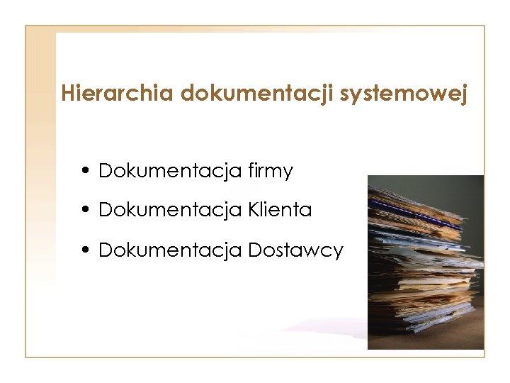 Hierarchia dokumentacji systemowej • Dokumentacja firmy • Dokumentacja Klienta • Dokumentacja Dostawcy