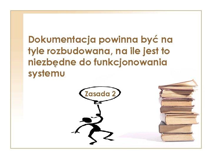 Dokumentacja powinna być na tyle rozbudowana, na ile jest to niezbędne do funkcjonowania systemu