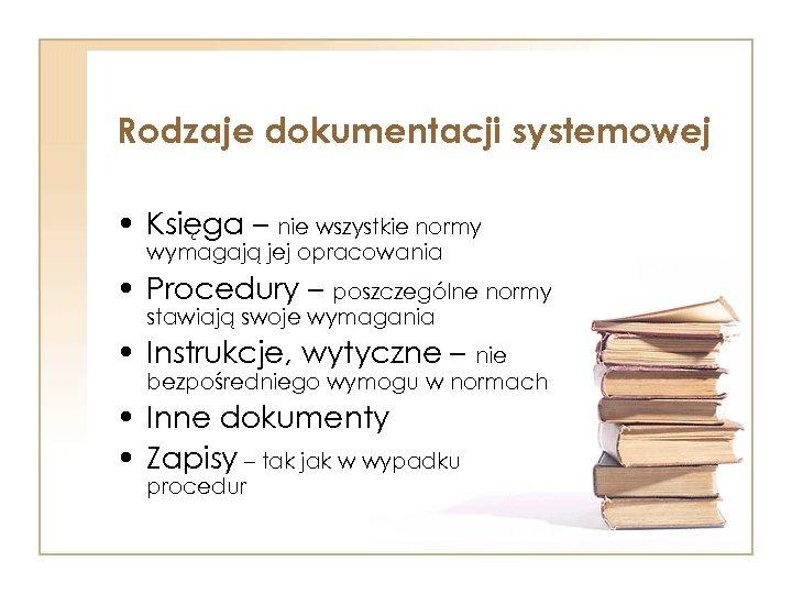 Rodzaje dokumentacji systemowej • Księga – nie wszystkie normy wymagają jej opracowania • Procedury