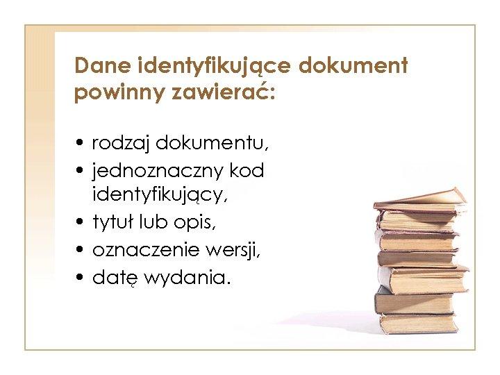 Dane identyfikujące dokument powinny zawierać: • rodzaj dokumentu, • jednoznaczny kod identyfikujący, • tytuł