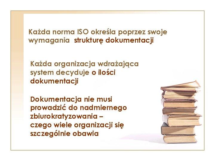 Każda norma ISO określa poprzez swoje wymagania strukturę dokumentacji Każda organizacja wdrażająca system decyduje