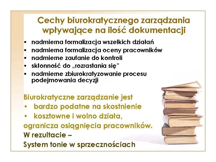 Cechy biurokratycznego zarządzania wpływające na ilość dokumentacji • • • nadmierna formalizacja wszelkich działań