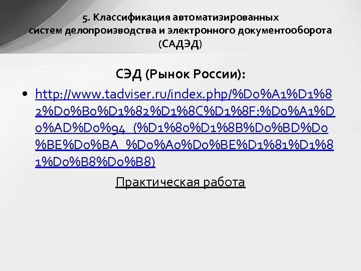 5. Классификация автоматизированных систем делопроизводства и электронного документооборота (САДЭД) СЭД (Рынок России): • http: