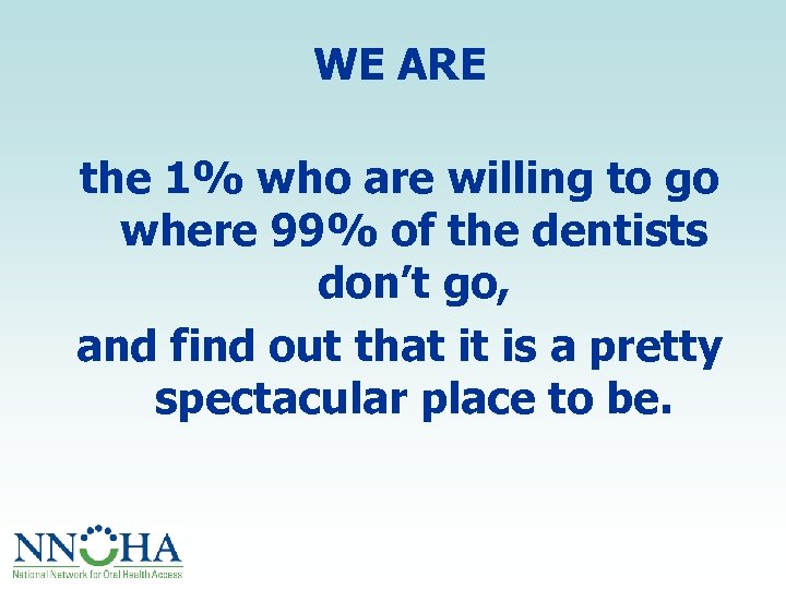 WE ARE the 1% who are willing to go where 99% of the dentists