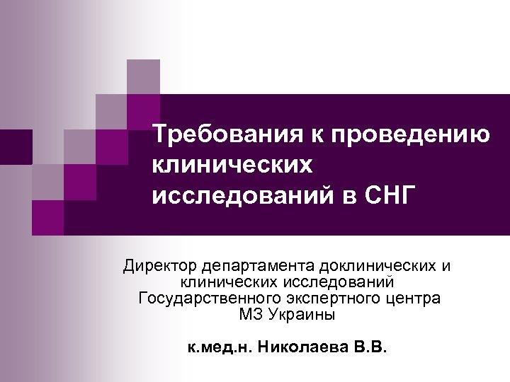 Требования к проведению клинических исследований в СНГ Директор департамента доклинических исследований Государственного экспертного центра