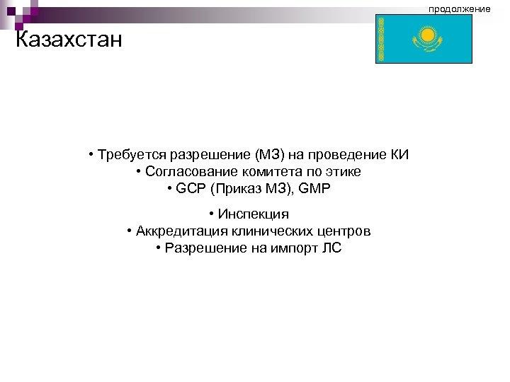 продолжение Казахстан • Требуется разрешение (МЗ) на проведение КИ • Согласование комитета по этике