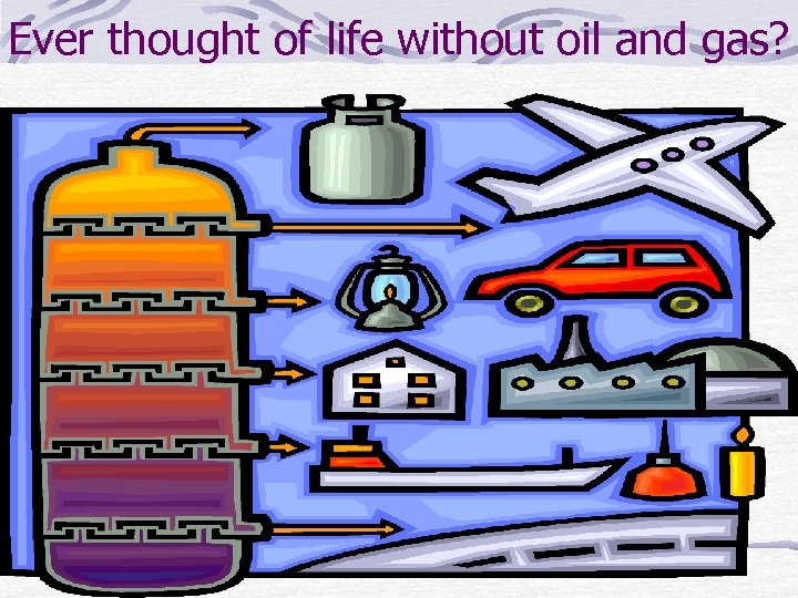 Ever thought of life without oil and gas?