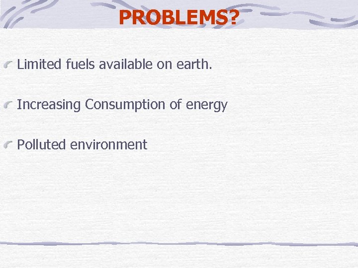 PROBLEMS? Limited fuels available on earth. Increasing Consumption of energy Polluted environment