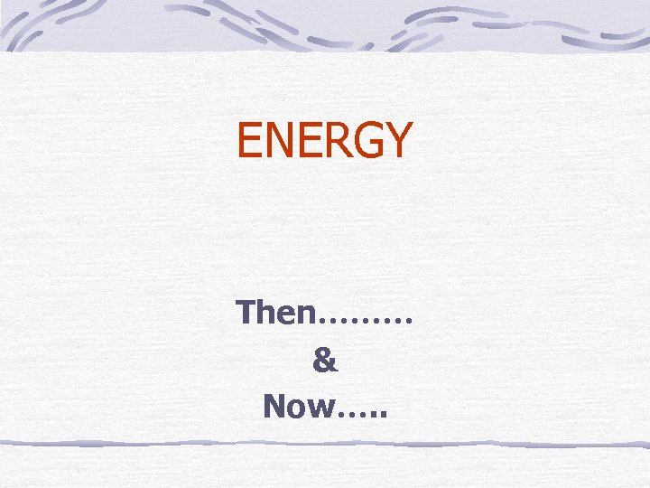 ENERGY Then……… & Now…. .